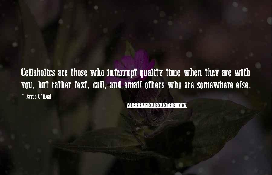 Jayce O'Neal quotes: Cellaholics are those who interrupt quality time when they are with you, but rather text, call, and email others who are somewhere else.