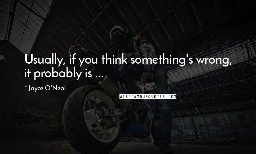Jayce O'Neal quotes: Usually, if you think something's wrong, it probably is ...
