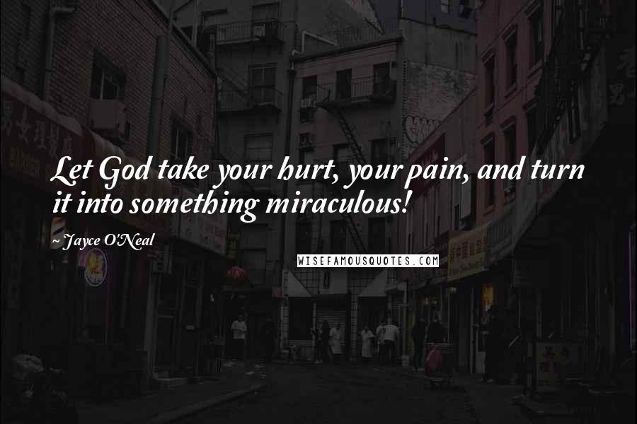 Jayce O'Neal quotes: Let God take your hurt, your pain, and turn it into something miraculous!