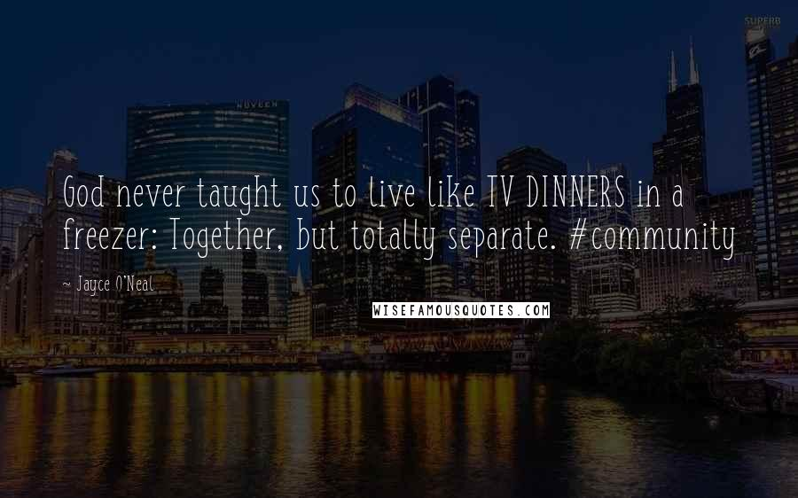 Jayce O'Neal quotes: God never taught us to live like TV DINNERS in a freezer: Together, but totally separate. #community