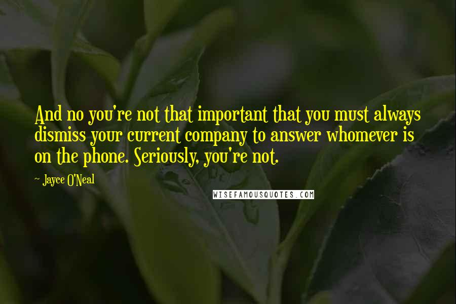 Jayce O'Neal quotes: And no you're not that important that you must always dismiss your current company to answer whomever is on the phone. Seriously, you're not.