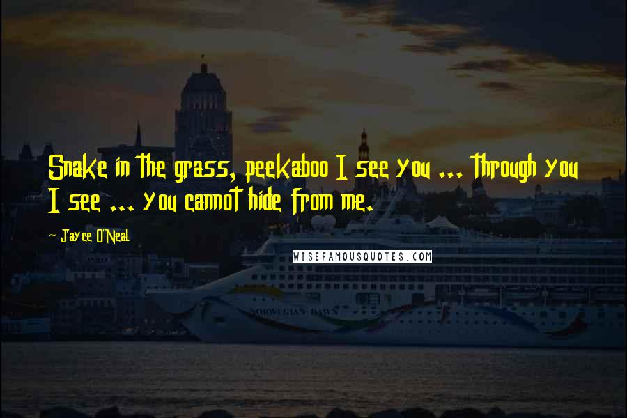 Jayce O'Neal quotes: Snake in the grass, peekaboo I see you ... through you I see ... you cannot hide from me.