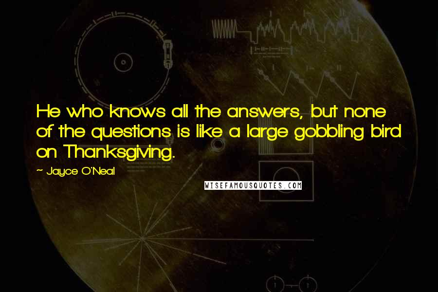Jayce O'Neal quotes: He who knows all the answers, but none of the questions is like a large gobbling bird on Thanksgiving.
