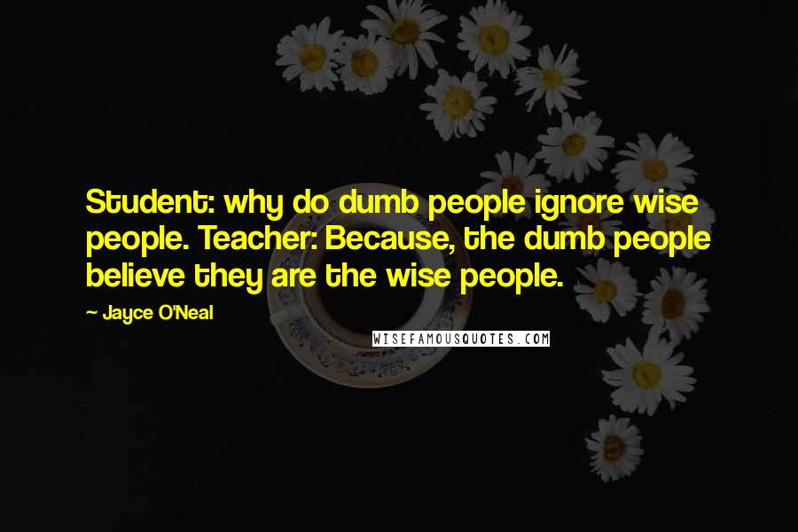 Jayce O'Neal quotes: Student: why do dumb people ignore wise people. Teacher: Because, the dumb people believe they are the wise people.