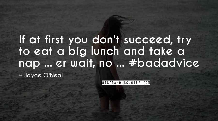 Jayce O'Neal quotes: If at first you don't succeed, try to eat a big lunch and take a nap ... er wait, no ... #badadvice