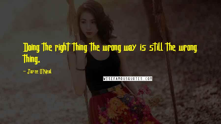 Jayce O'Neal quotes: Doing the right thing the wrong way is still the wrong thing.