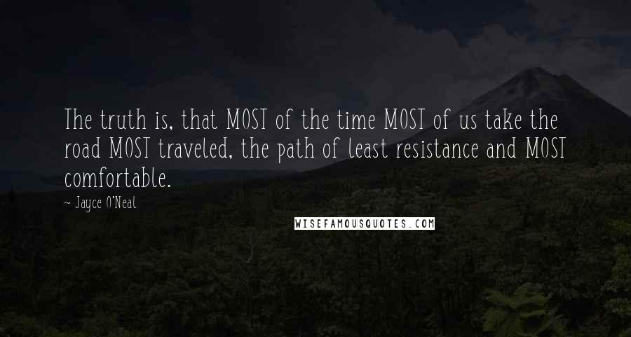 Jayce O'Neal quotes: The truth is, that MOST of the time MOST of us take the road MOST traveled, the path of least resistance and MOST comfortable.