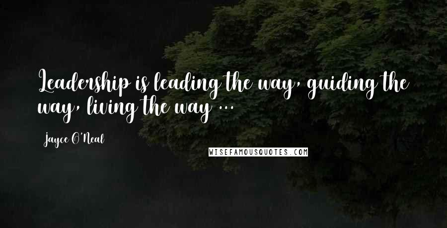 Jayce O'Neal quotes: Leadership is leading the way, guiding the way, living the way ...