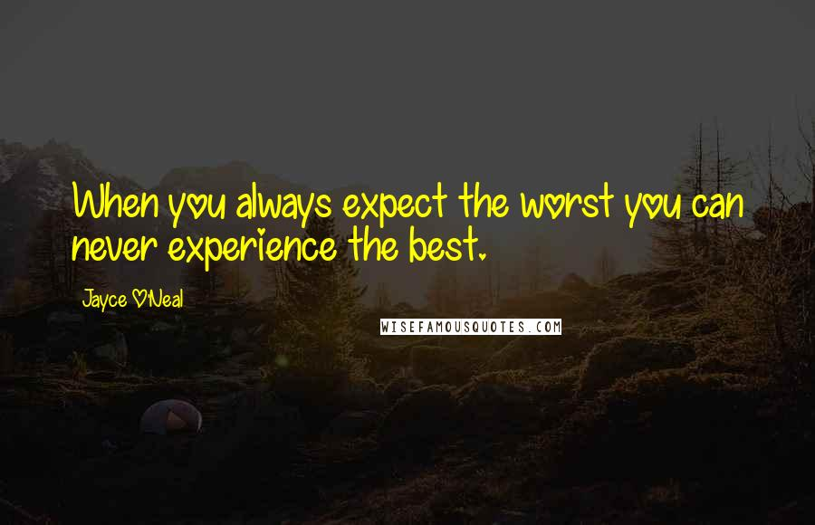 Jayce O'Neal quotes: When you always expect the worst you can never experience the best.