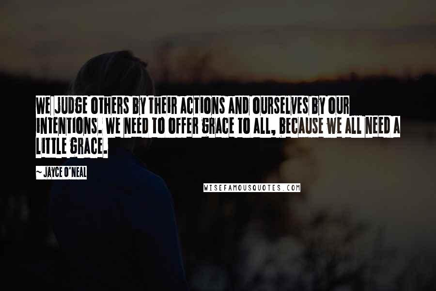 Jayce O'Neal quotes: We judge others by their actions and ourselves by our intentions. We need to offer grace to all, because we all need a little grace.