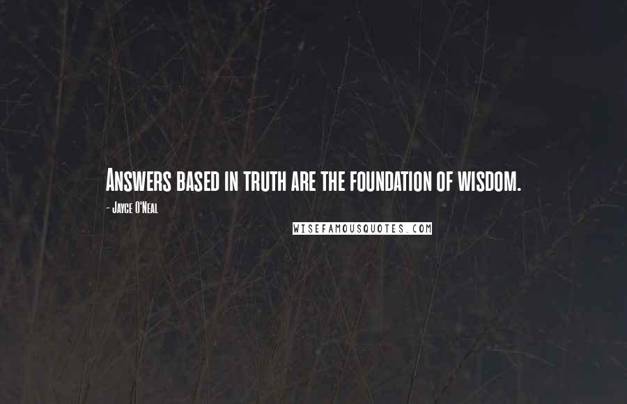 Jayce O'Neal quotes: Answers based in truth are the foundation of wisdom.