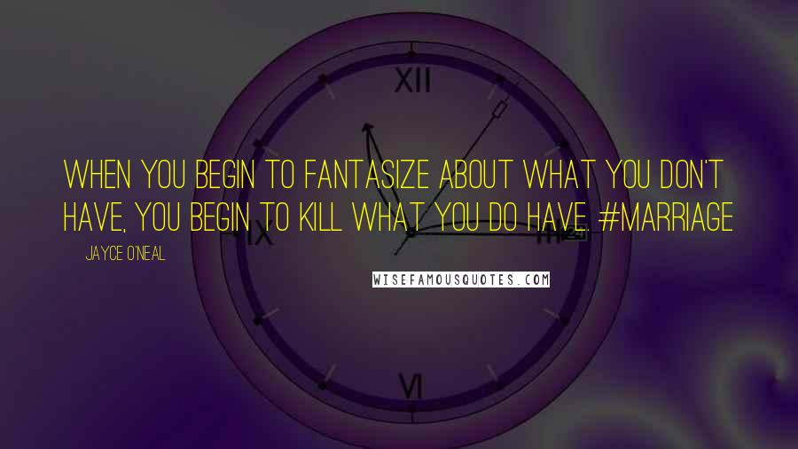 Jayce O'Neal quotes: When you begin to fantasize about what you don't have, you begin to kill what you do have. #marriage
