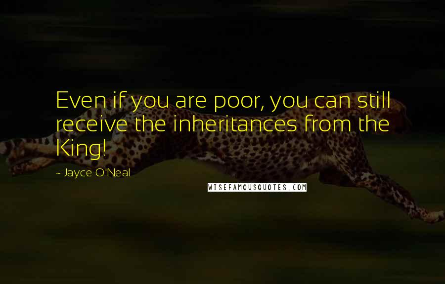 Jayce O'Neal quotes: Even if you are poor, you can still receive the inheritances from the King!