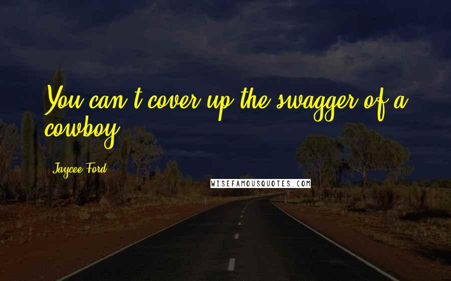 Jaycee Ford quotes: You can't cover up the swagger of a cowboy.