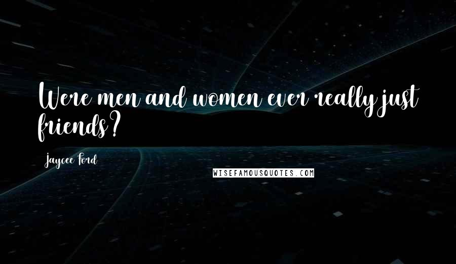 Jaycee Ford quotes: Were men and women ever really just friends?