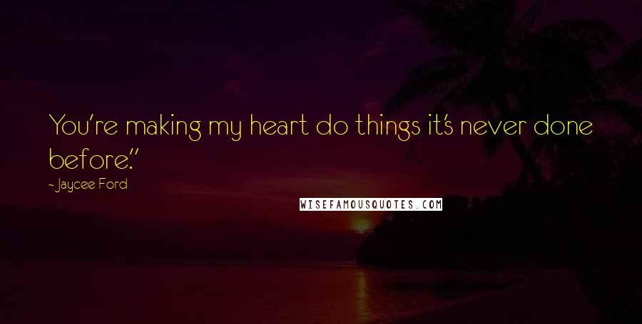 """Jaycee Ford quotes: You're making my heart do things it's never done before."""""""