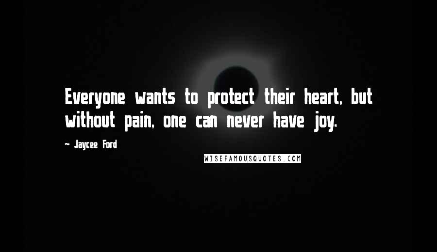 Jaycee Ford quotes: Everyone wants to protect their heart, but without pain, one can never have joy.