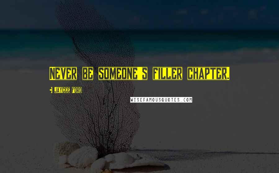 Jaycee Ford quotes: Never be someone's filler chapter.
