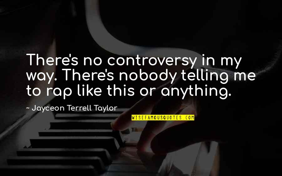 Jayceon Terrell Taylor Quotes By Jayceon Terrell Taylor: There's no controversy in my way. There's nobody