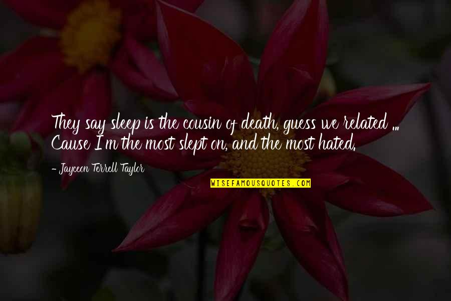 Jayceon Terrell Taylor Quotes By Jayceon Terrell Taylor: They say sleep is the cousin of death,
