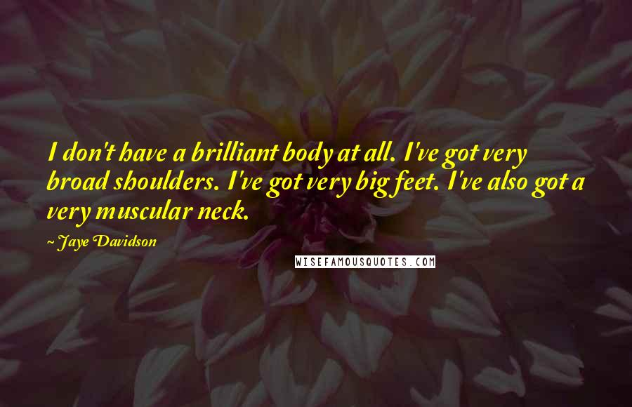Jaye Davidson quotes: I don't have a brilliant body at all. I've got very broad shoulders. I've got very big feet. I've also got a very muscular neck.