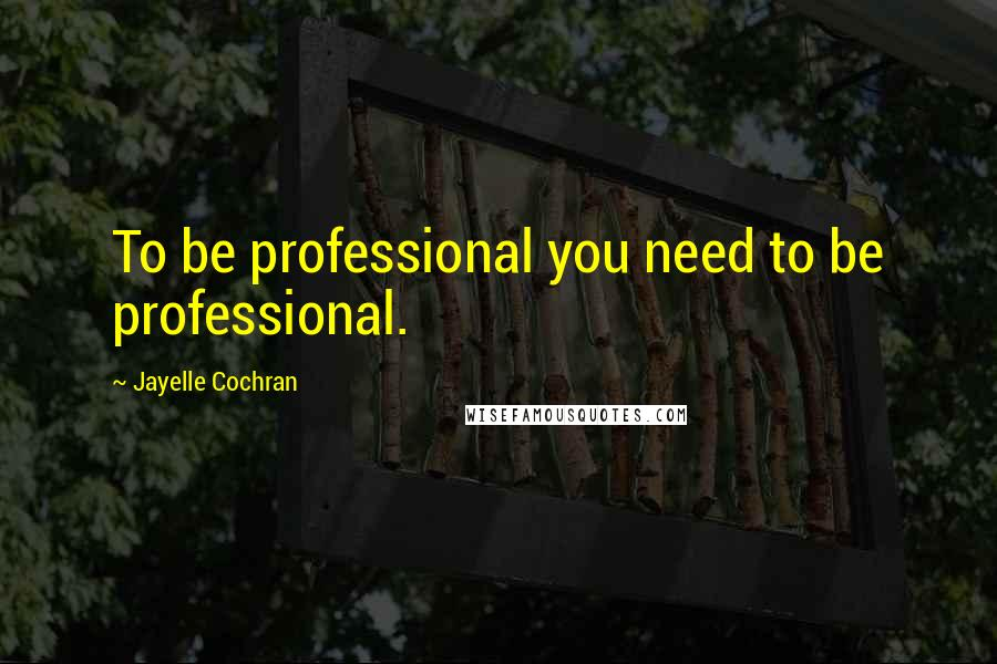 Jayelle Cochran quotes: To be professional you need to be professional.