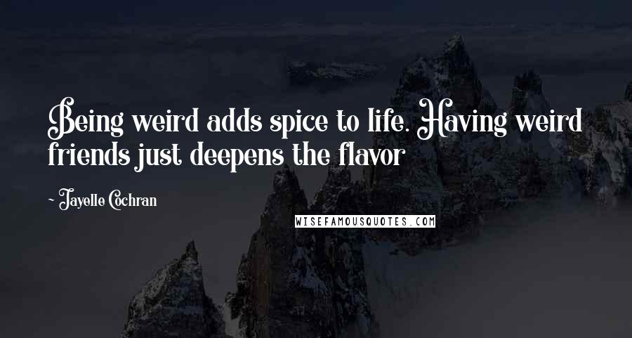 Jayelle Cochran quotes: Being weird adds spice to life. Having weird friends just deepens the flavor