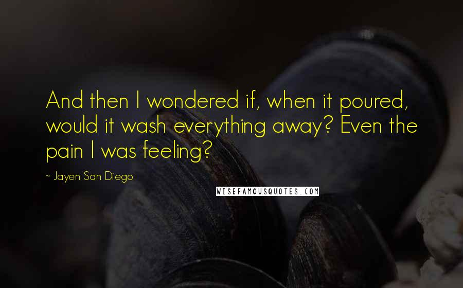 Jayen San Diego quotes: And then I wondered if, when it poured, would it wash everything away? Even the pain I was feeling?