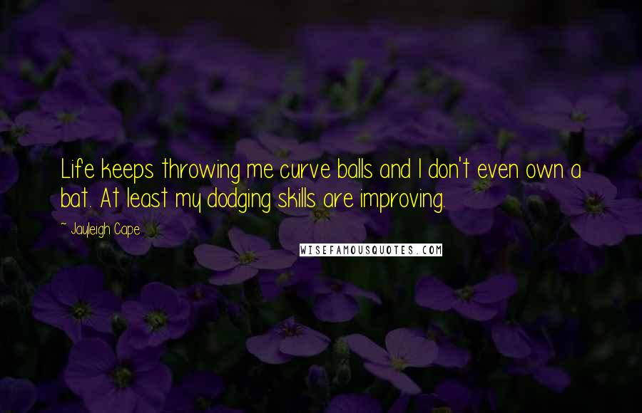 Jayleigh Cape quotes: Life keeps throwing me curve balls and I don't even own a bat. At least my dodging skills are improving.