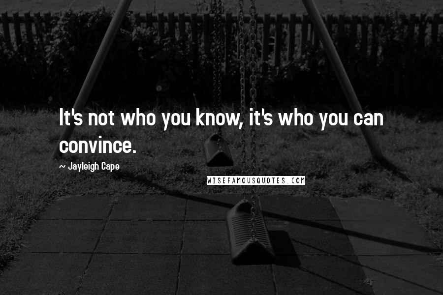 Jayleigh Cape quotes: It's not who you know, it's who you can convince.