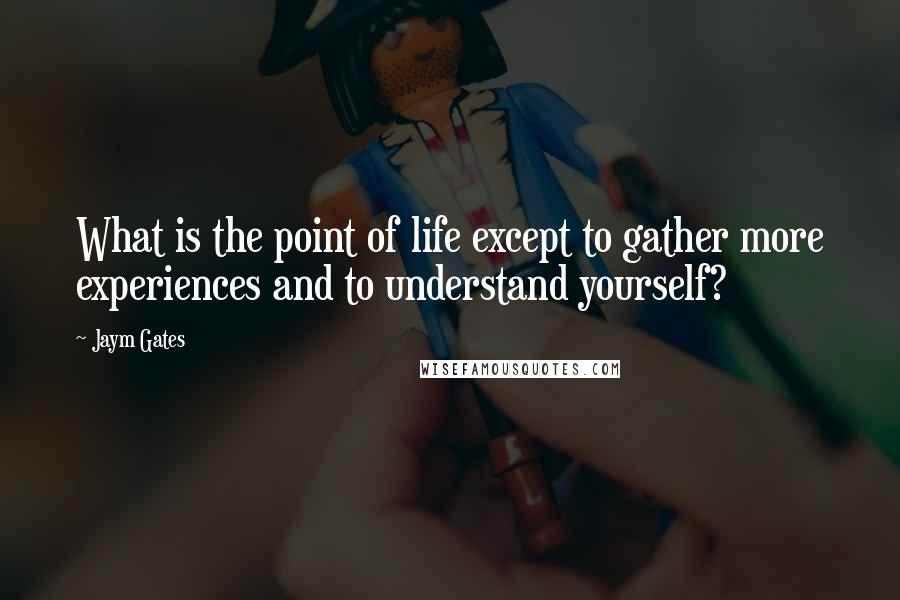 Jaym Gates quotes: What is the point of life except to gather more experiences and to understand yourself?