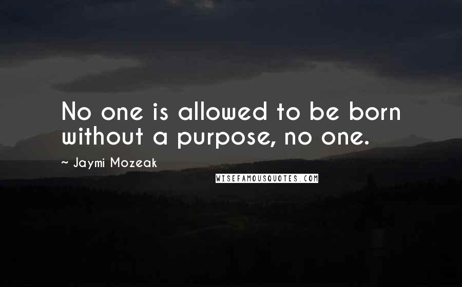 Jaymi Mozeak quotes: No one is allowed to be born without a purpose, no one.