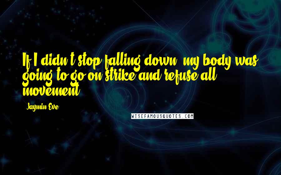 Jaymin Eve quotes: If I didn't stop falling down, my body was going to go on strike and refuse all movement.