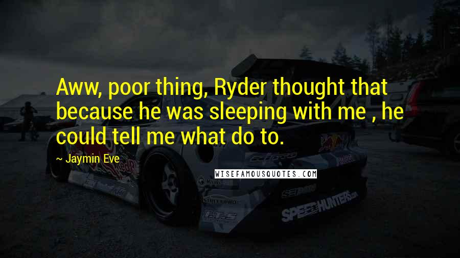 Jaymin Eve quotes: Aww, poor thing, Ryder thought that because he was sleeping with me , he could tell me what do to.