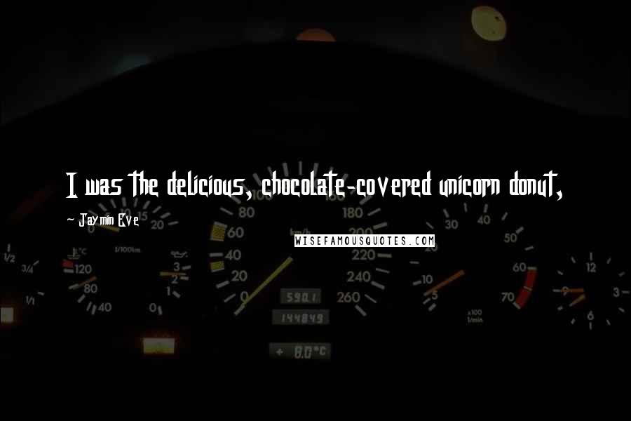 Jaymin Eve quotes: I was the delicious, chocolate-covered unicorn donut,