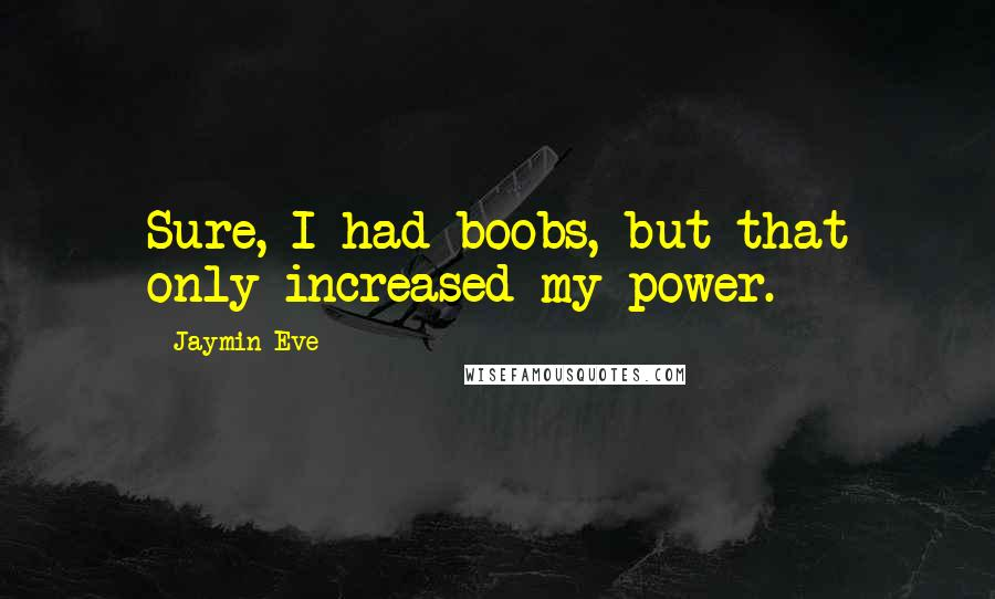 Jaymin Eve quotes: Sure, I had boobs, but that only increased my power.