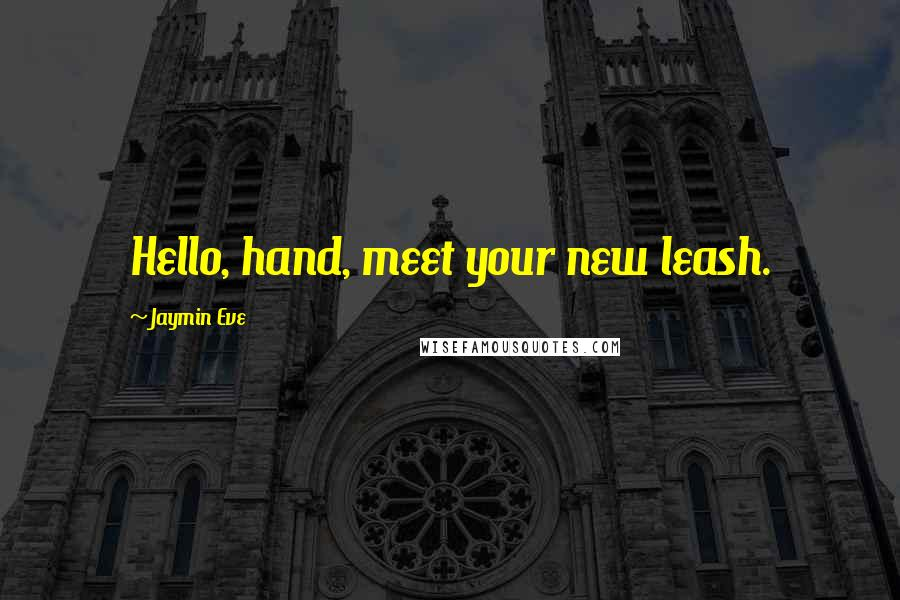 Jaymin Eve quotes: Hello, hand, meet your new leash.