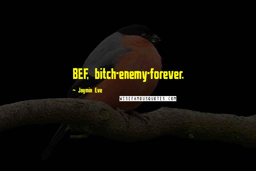 Jaymin Eve quotes: BEF, bitch-enemy-forever.