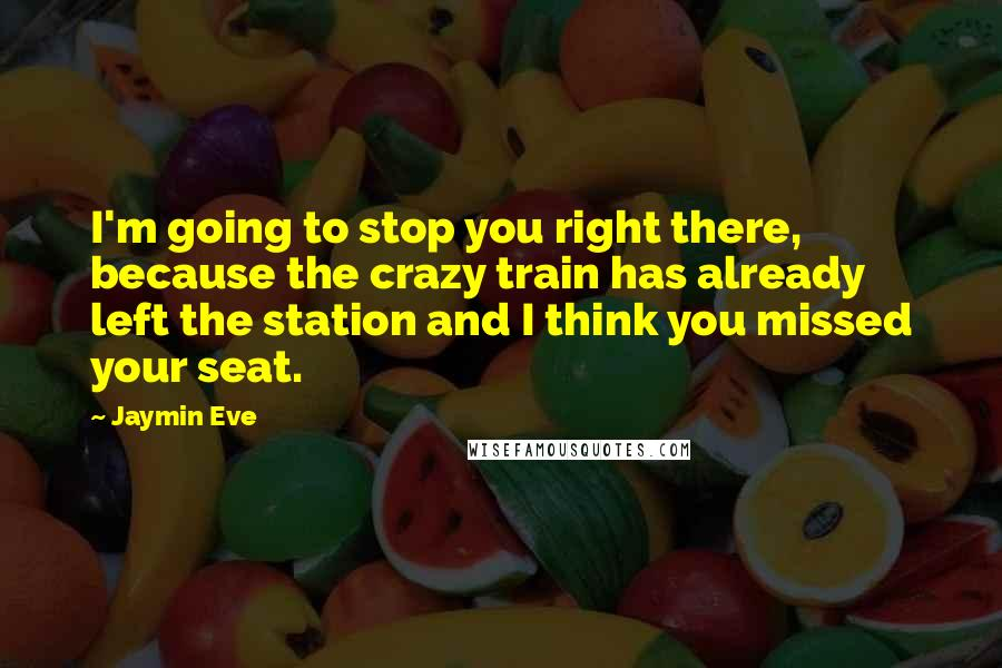 Jaymin Eve quotes: I'm going to stop you right there, because the crazy train has already left the station and I think you missed your seat.