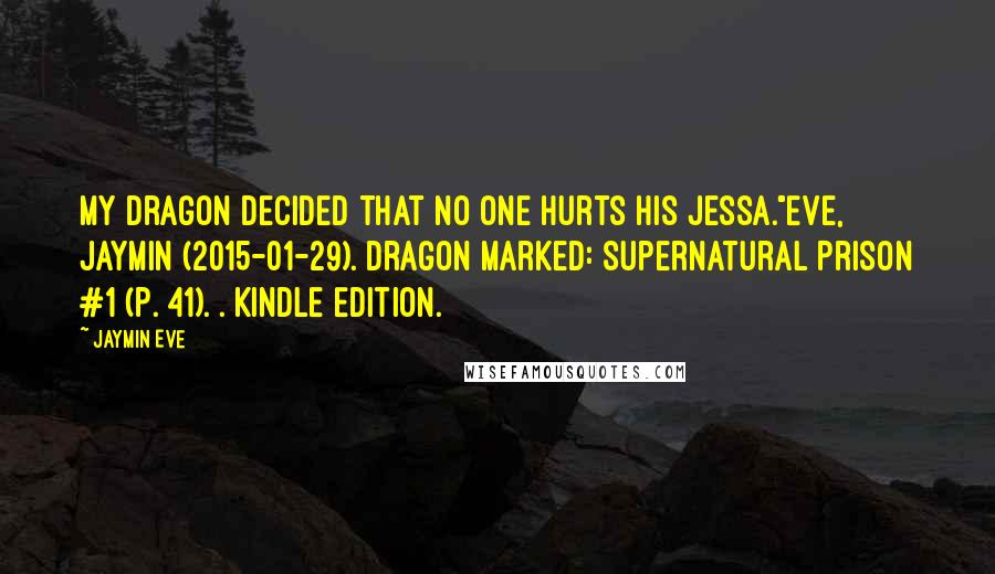 """Jaymin Eve quotes: My dragon decided that no one hurts his Jessa.""""Eve, Jaymin (2015-01-29). Dragon Marked: Supernatural Prison #1 (p. 41). . Kindle Edition."""