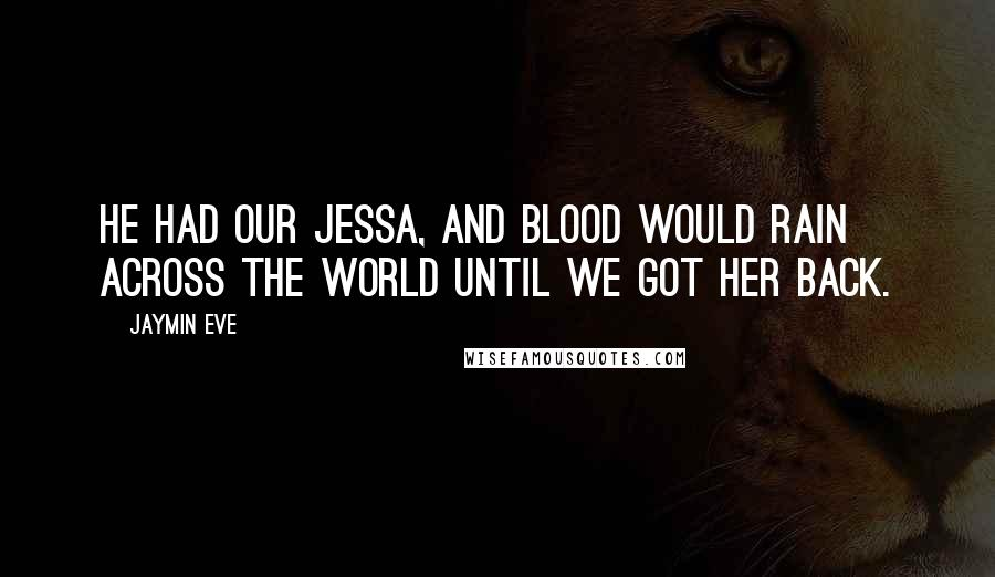 Jaymin Eve quotes: He had our Jessa, and blood would rain across the world until we got her back.