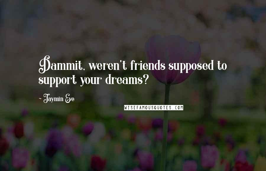 Jaymin Eve quotes: Dammit, weren't friends supposed to support your dreams?