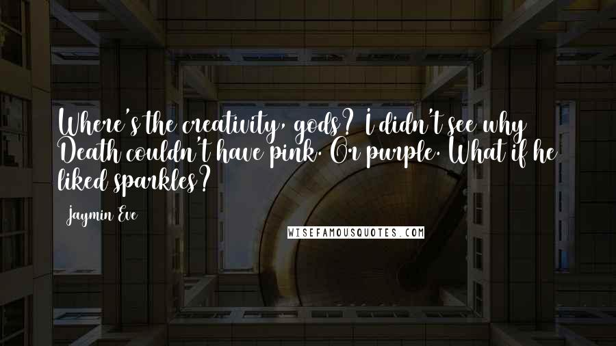 Jaymin Eve quotes: Where's the creativity, gods? I didn't see why Death couldn't have pink. Or purple. What if he liked sparkles?
