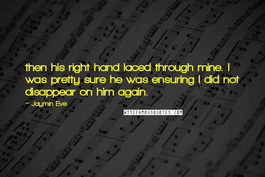 Jaymin Eve quotes: then his right hand laced through mine. I was pretty sure he was ensuring I did not disappear on him again.