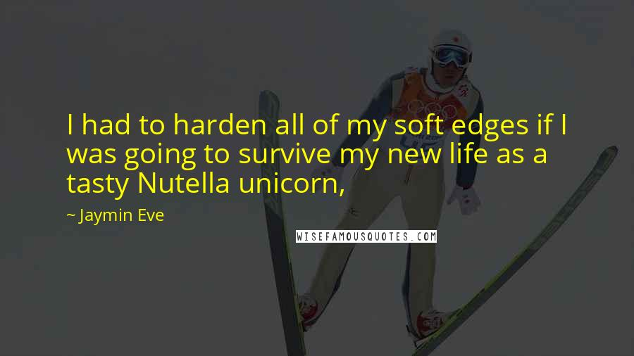 Jaymin Eve quotes: I had to harden all of my soft edges if I was going to survive my new life as a tasty Nutella unicorn,