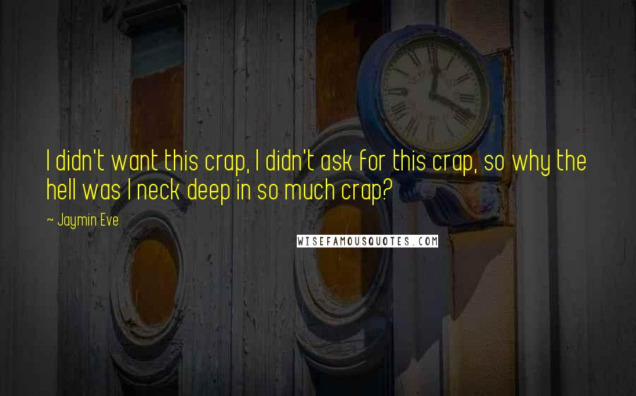 Jaymin Eve quotes: I didn't want this crap, I didn't ask for this crap, so why the hell was I neck deep in so much crap?