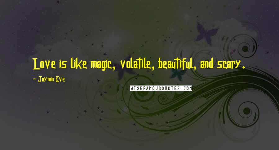 Jaymin Eve quotes: Love is like magic, volatile, beautiful, and scary.
