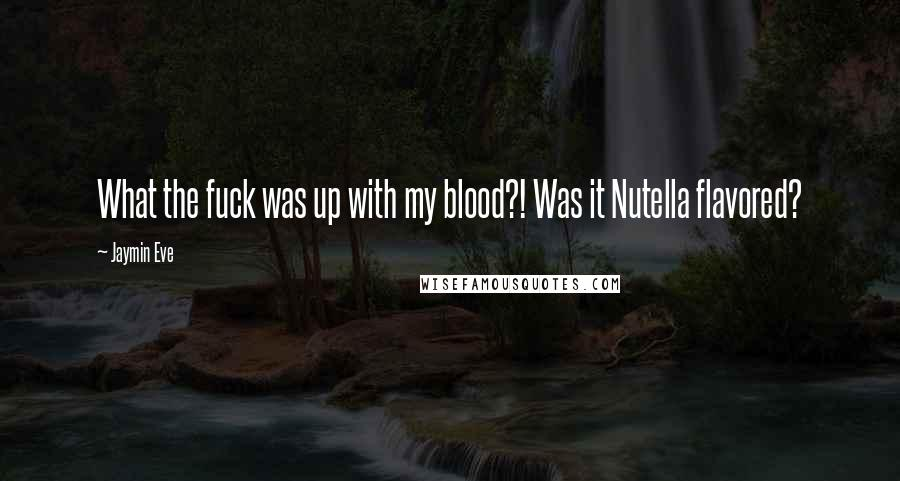 Jaymin Eve quotes: What the fuck was up with my blood?! Was it Nutella flavored?