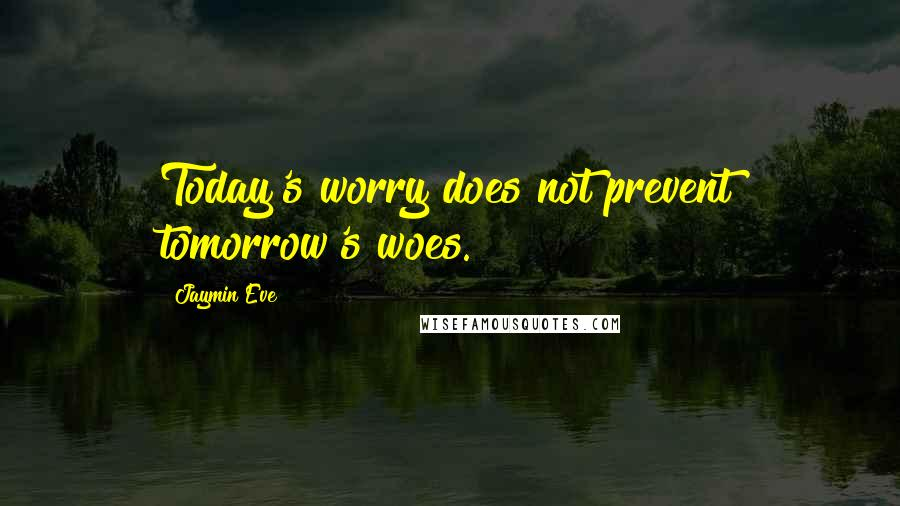 Jaymin Eve quotes: Today's worry does not prevent tomorrow's woes.