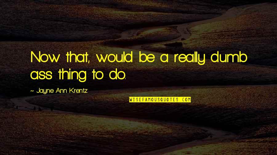 Jayne Ann Krentz Quotes By Jayne Ann Krentz: Now that, would be a really dumb ass